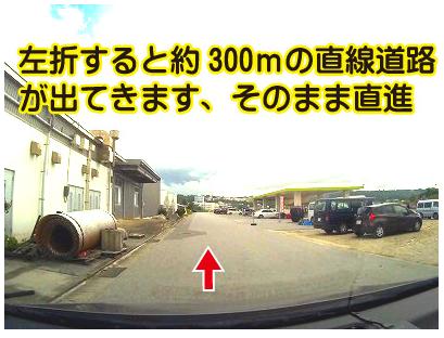 道案内、左折すると約300mの直線道路が出てきますので、そのままつきあたりまで直進